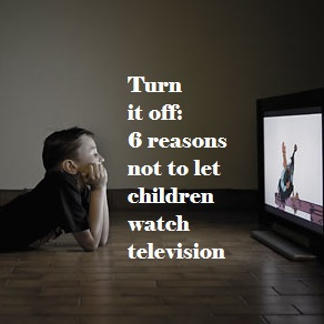 Turn it off: 6 reasons not to let children watch television