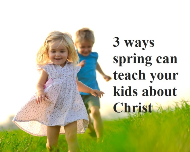 3 ways spring can teach your kids about Christ